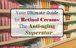 The Ultimate Guide to Retinol: The Anti-aging Superstar
