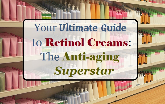 Your Ultimate Guide to Retinol Creams the Antiaging Superstar